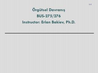 Örgütsel Davranış BUS-275/276 Instructor: Erlan Bakiev, Ph.D.