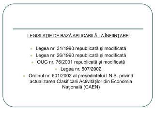 LEGISLA ŢIE DE BAZĂ APLICABILĂ LA ÎNFIINŢARE Legea nr. 31/1990 republicată şi modificată