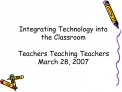 Integrating Technology into the Classroom  Teachers Teaching Teachers March 28, 2007