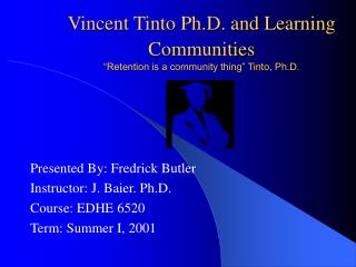 "Vincent Tinto Ph.D. and Learning Communities ""Retention is a community thing"" Tinto, Ph.D."