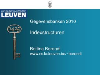 Gegevensbanken 2010 Indexstructuren Bettina Berendt cs.kuleuven.be/~berendt