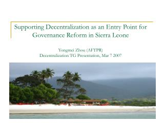 Supporting Decentralization as an Entry Point for Governance Reform in Sierra Leone Yongmei Zhou (AFTPR) Decentralizatio