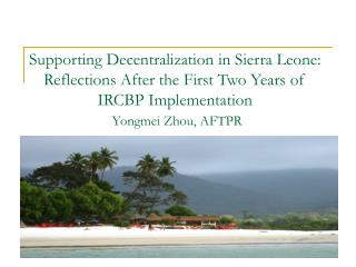 Supporting Decentralization in Sierra Leone: Reflections After the First Two Years of IRCBP Implementation Yongmei Zhou,