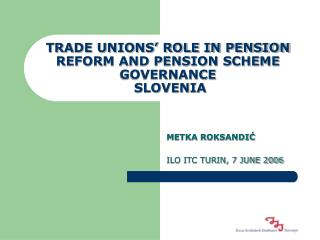 TRADE UNIONS' ROLE IN PENSION REFORM AND PENSION SCHEME GOVERNANCE  SLOVENIA
