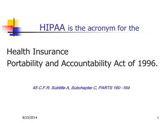 HIPAA  is the acronym for the Health Insurance  Portability and Accountability Act of 1996.