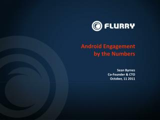 Android Engagement  by the Numbers Sean Byrnes Co-Founder & CTO October, 11 2011