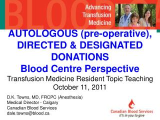 D.K. Towns, MD, FRCPC (Anesthesia) Medical Director - Calgary Canadian Blood Services