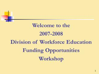 Welcome to the 2007-2008  Division of Workforce Education Funding Opportunities Workshop