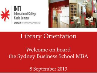 Library Orientation Welcome on board  the Sydney Business School MBA 8  September 2013