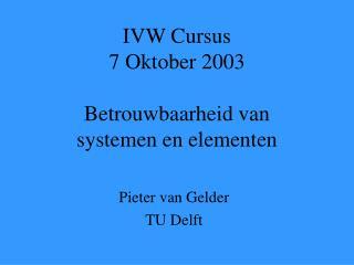 IVW Cursus 7 Oktober 2003 Betrouwbaarheid van  systemen en elementen