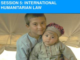 SESSION 5: INTERNATIONAL HUMANITARIAN LAW