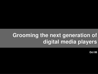Grooming the next generation of digital media players