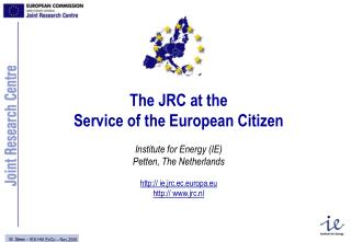 The JRC at the  Service of the European Citizen Institute for Energy (IE) Petten, The Netherlands