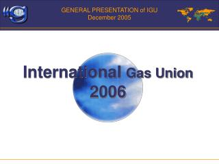 GENERAL PRESENTATION of IGU December 2005