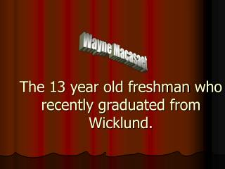 The 13 year old freshman who recently graduated from Wicklund.