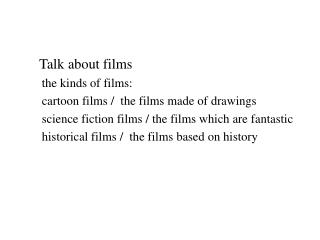 Talk about films    the kinds of films:    cartoon films /  the films made of drawings