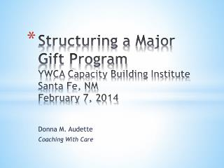 Structuring a Major Gift Program YWCA Capacity Building Institute Santa Fe, NM February 7, 2014