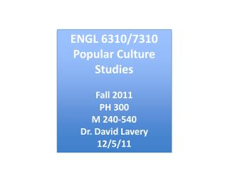 ENGL 6310/7310 Popular Culture Studies Fall 2011 PH 300 M 240-540 Dr. David Lavery 12/5/11