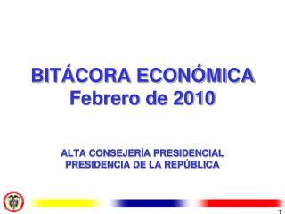 BITÁCORA ECONÓMICA Febrero de 2010 ALTA CONSEJERÍA PRESIDENCIAL PRESIDENCIA DE LA REPÚBLICA