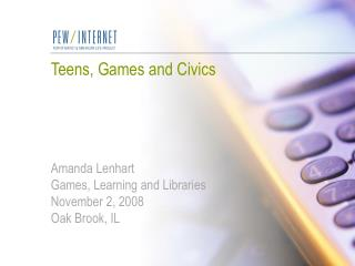 Teens, Games and Civics Amanda Lenhart Games, Learning and Libraries November 2, 2008 Oak Brook, IL
