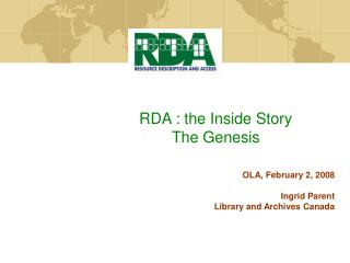 RDA : the Inside Story The Genesis OLA, February 2, 2008 Ingrid Parent
