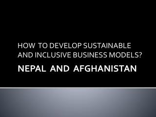 HOW  TO DEVELOP SUSTAINABLE AND INCLUSIVE BUSINESS MODELS?  NEPAL  AND  AFGHANISTAN