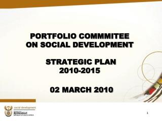 PORTFOLIO COMMMITEE  ON SOCIAL DEVELOPMENT  STRATEGIC PLAN  2010-2015