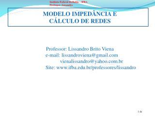 MODELO IMPEDÂNCIA E  CÁLCULO DE REDES Professor:  Lissandro  Brito  Viena