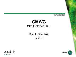 GMWG 19th October 2005 Kjetil Ravnaas ESRI