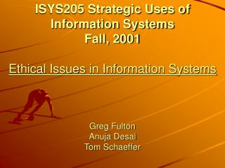 ISYS205 Strategic Uses of Information Systems Fall, 2001  Ethical Issues in Information Systems    Greg Fulton Anuja Des