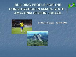 BUILDING PEOPLE FOR THE CONSERVATION IN AMAPA STATE – AMAZONIA REGION - BRAZIL