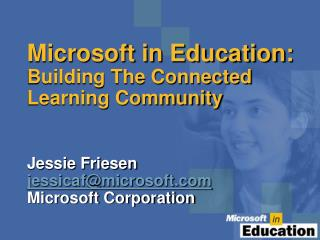 Microsoft in Education: Building The Connected Learning Community Jessie Friesen jessicaf@microsoft Microsoft Corporatio