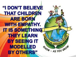 """I DON'T BELIEVE  THAT CHILDREN ARE BORN WITH EMPATHY.  IT IS SOMETHING THEY LEARN"