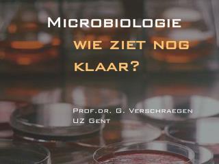 Microbiologie     wie ziet nog             klaar? Prof.dr. G. Verschraegen UZ Gent