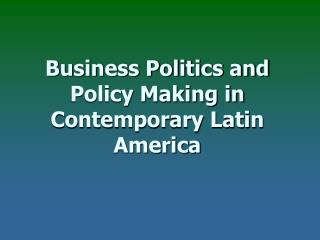 Business Politics and Policy Making in  Contemporary Latin America