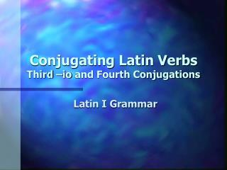 Conjugating Latin Verbs Third – io  and Fourth Conjugations