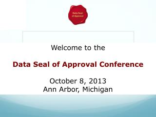 Welcome to the Data Seal of Approval Conference October 8, 2013 Ann Arbor, Michigan