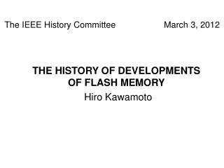 THE HISTORY OF DEVELOPMENTS OF FLASH MEMORY Hiro Kawamoto
