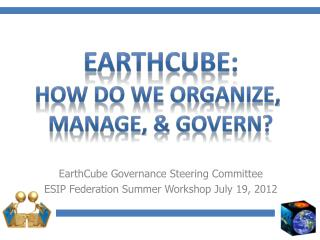 EarthCube  Governance Steering Committee ESIP Federation Summer Workshop July 19, 2012
