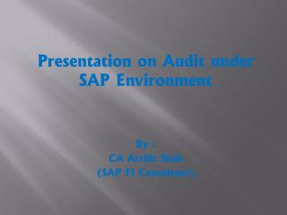 Presentation on Audit under SAP Environment By : CA Archit Shah  (SAP FI Consultant)