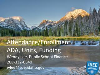 Attendance/Enrollment, ADA, Units, Funding Wendy Lee, Public School Finance 208 -332-6840