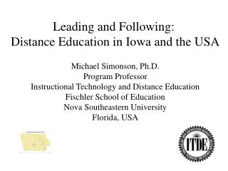 Leading and Following:  Distance Education in Iowa and the USA Michael Simonson, Ph.D.