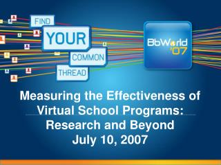 Measuring the Effectiveness of Virtual School Programs:  Research and Beyond July 10, 2007