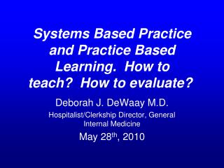 Systems Based Practice and Practice Based Learning.  How to teach?  How to evaluate?