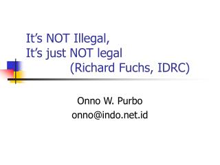 It's NOT Illegal, It's just NOT legal 		(Richard Fuchs, IDRC)