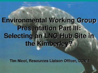 Environmental Working Group Presentation Part III: Selecting an LNG Hub Site in the Kimberley?
