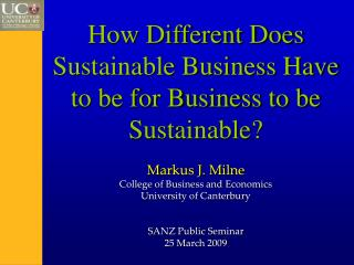How Different Does Sustainable Business Have to be for Business to be Sustainable? Markus J. Milne College of Business a