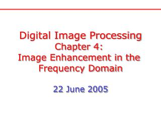 Digital Image Processing Chapter 4:  Image Enhancement in the  Frequency Domain 22 June 2005
