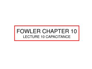 FOWLER CHAPTER 10 LECTURE 10 CAPACITANCE