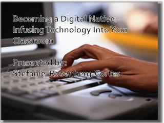 Becoming a Digital Native:   Infusing  Technology Into Your Classroom Presented by: